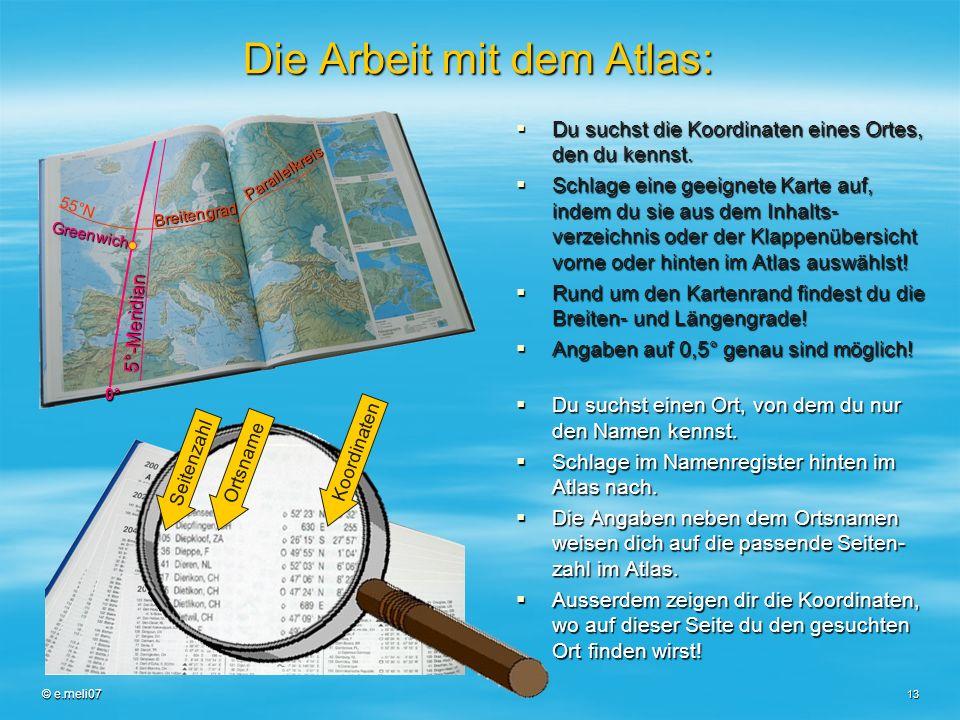 © e.meli07 13 Die Arbeit mit dem Atlas: Du suchst die Koordinaten eines Ortes, den du kennst. Du suchst die Koordinaten eines Ortes, den du kennst. Sc