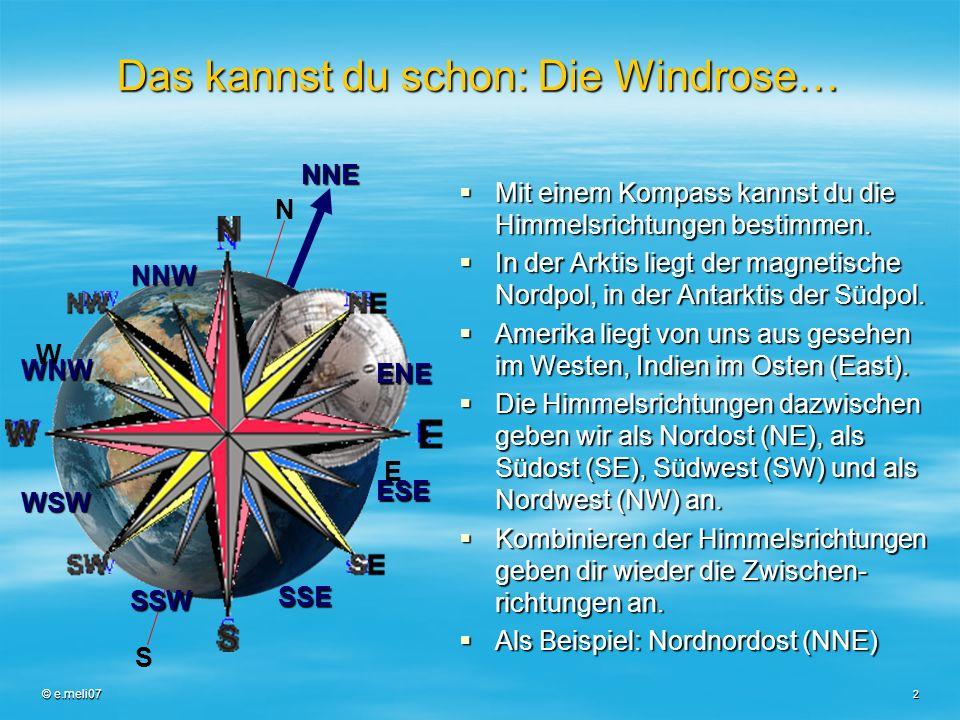 © e.meli07 2 Das kannst du schon: Die Windrose… Mit einem Kompass kannst du die Himmelsrichtungen bestimmen. Mit einem Kompass kannst du die Himmelsri