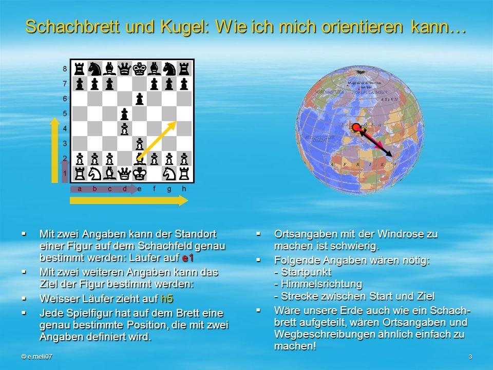 © e.meli07 3 Schachbrett und Kugel: Wie ich mich orientieren kann… Mit zwei Angaben kann der Standort einer Figur auf dem Schachfeld genau bestimmt we