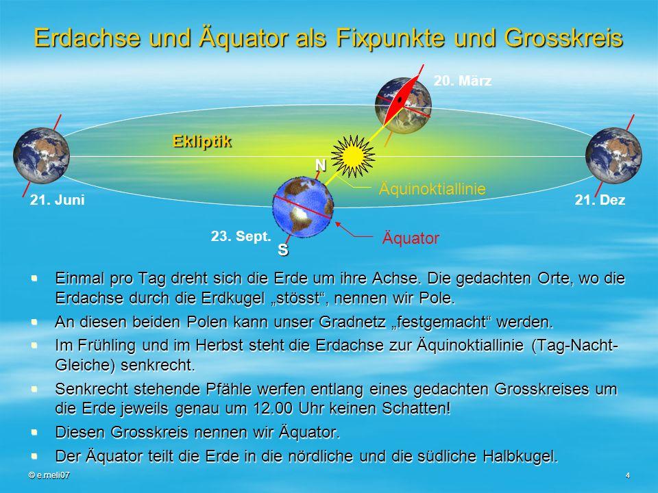 © e.meli07 4 Erdachse und Äquator als Fixpunkte und Grosskreis Einmal pro Tag dreht sich die Erde um ihre Achse. Die gedachten Orte, wo die Erdachse d