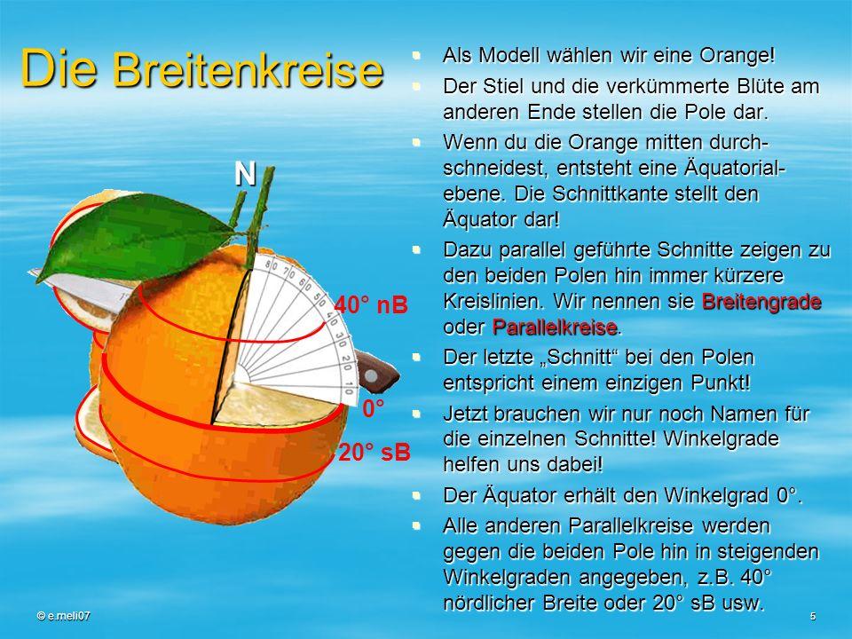 © e.meli07 5 Die Breitenkreise Als Modell wählen wir eine Orange! Als Modell wählen wir eine Orange! Der Stiel und die verkümmerte Blüte am anderen En