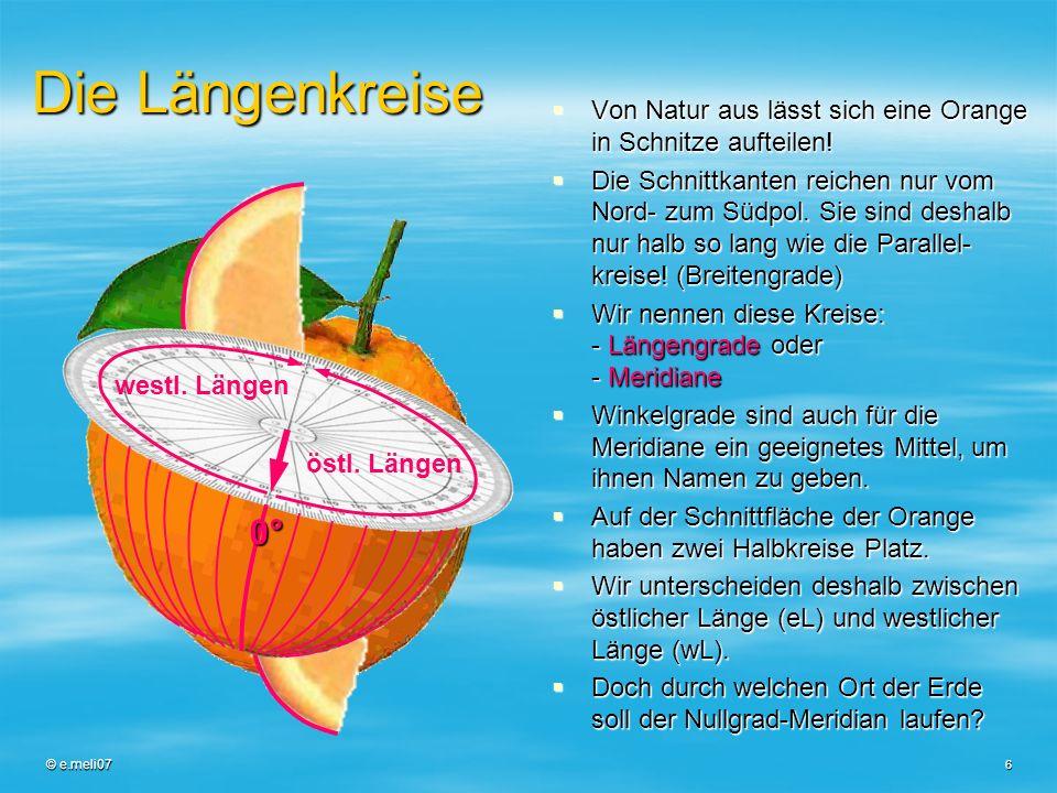 © e.meli07 6 Die Längenkreise Von Natur aus lässt sich eine Orange in Schnitze aufteilen! Von Natur aus lässt sich eine Orange in Schnitze aufteilen!