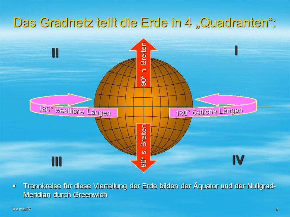 © e.meli07 8 Das Gradnetz teilt die Erde in 4 Quadranten: Trennkreise für diese Vierteilung der Erde bilden der Äquator und der Nullgrad- Meridian dur
