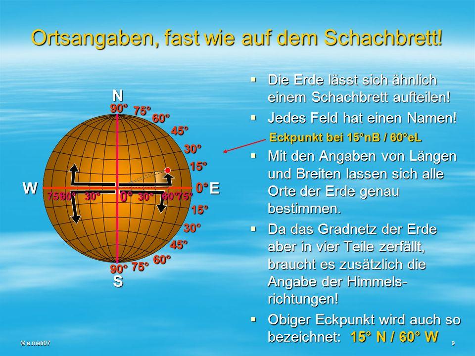 © e.meli07 9 Ortsangaben, fast wie auf dem Schachbrett! Die Erde lässt sich ähnlich einem Schachbrett aufteilen! Die Erde lässt sich ähnlich einem Sch