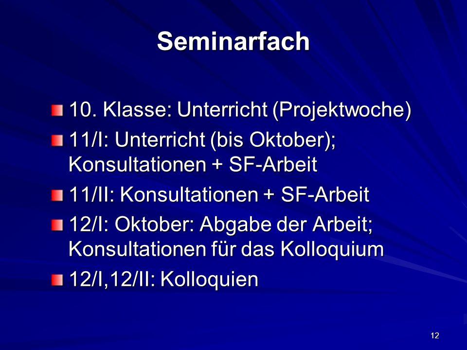 12 Seminarfach 10. Klasse: Unterricht (Projektwoche) 11/I: Unterricht (bis Oktober); Konsultationen + SF-Arbeit 11/II: Konsultationen + SF-Arbeit 12/I