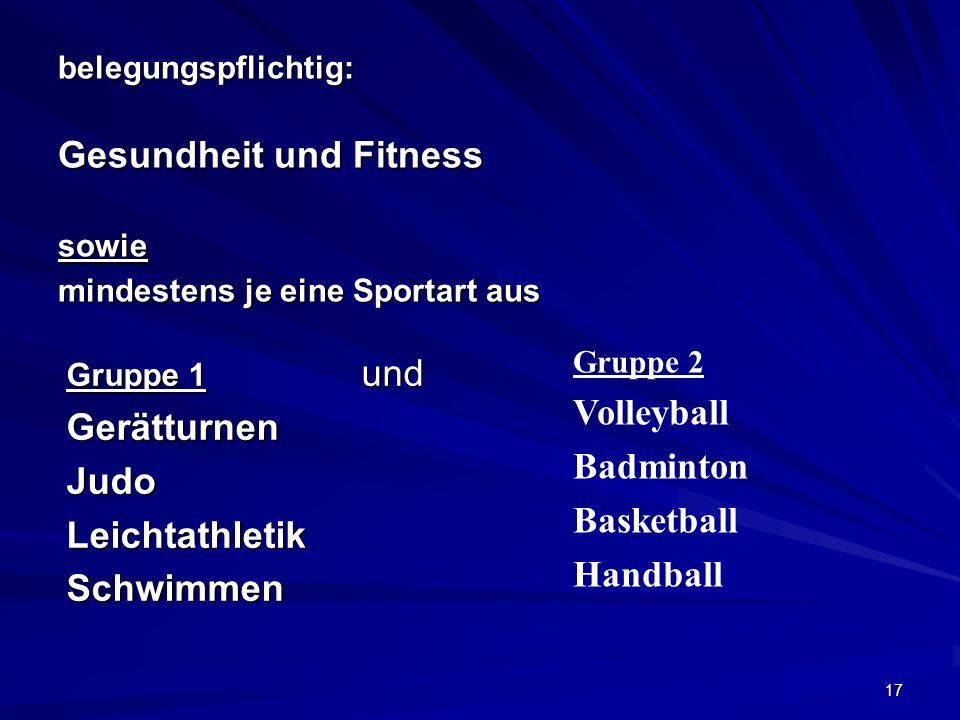 17 belegungspflichtig: Gesundheit und Fitness sowie mindestens je eine Sportart aus Gruppe 2 Volleyball Badminton Basketball Handball Gruppe 1 und Ger