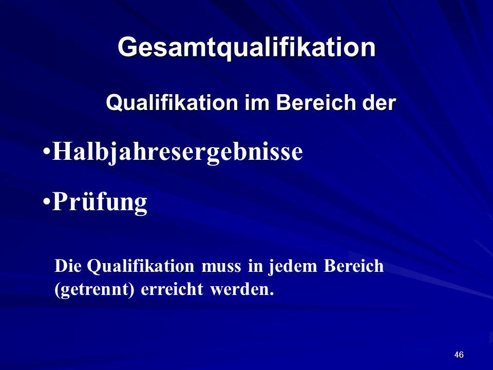 46 Gesamtqualifikation Qualifikation im Bereich der Halbjahresergebnisse Prüfung Die Qualifikation muss in jedem Bereich (getrennt) erreicht werden.