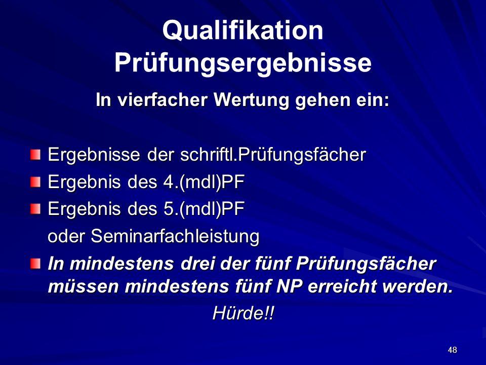 48 Qualifikation Prüfungsergebnisse In vierfacher Wertung gehen ein: Ergebnisse der schriftl.Prüfungsfächer Ergebnis des 4.(mdl)PF Ergebnis des 5.(mdl