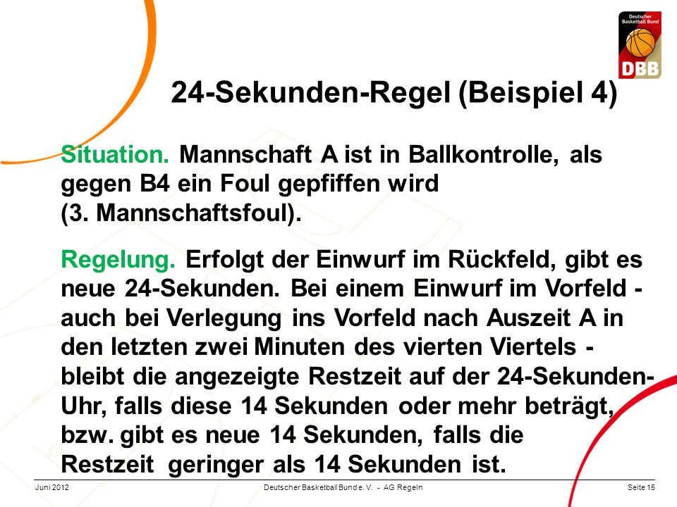 Seite 15Deutscher Basketball Bund e. V. - AG RegelnJuni 2012 Situation. Mannschaft A ist in Ballkontrolle, als gegen B4 ein Foul gepfiffen wird (3. Ma