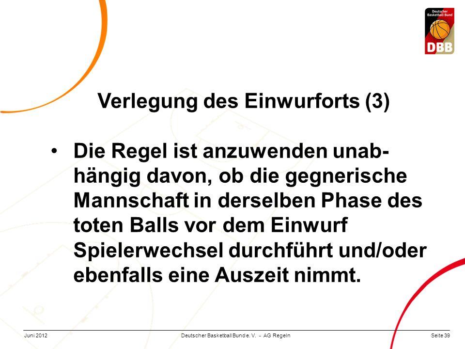 Seite 39Deutscher Basketball Bund e. V. - AG RegelnJuni 2012 Verlegung des Einwurforts (3) Die Regel ist anzuwenden unab- hängig davon, ob die gegneri