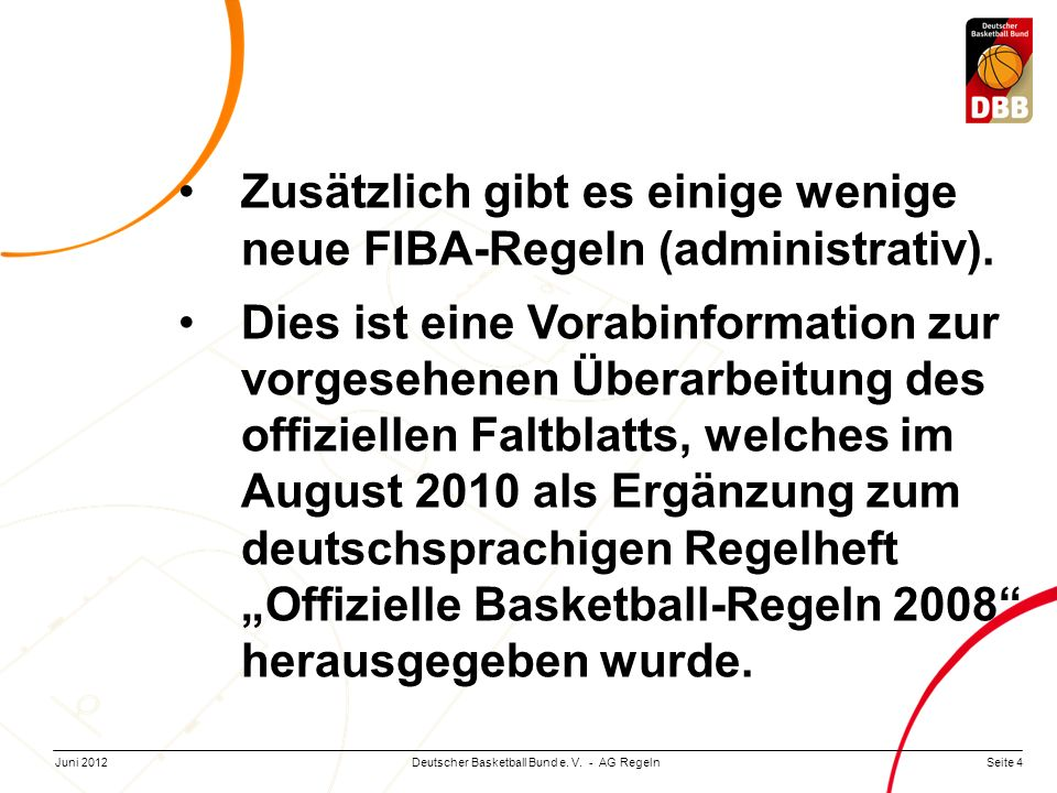 Seite 4Deutscher Basketball Bund e. V. - AG RegelnJuni 2012 Zusätzlich gibt es einige wenige neue FIBA-Regeln (administrativ). Dies ist eine Vorabinfo