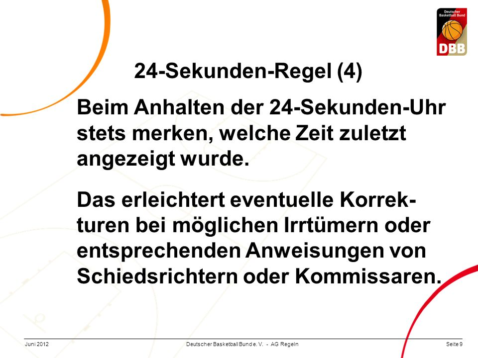 Seite 9Deutscher Basketball Bund e. V. - AG RegelnJuni 2012 Beim Anhalten der 24-Sekunden-Uhr stets merken, welche Zeit zuletzt angezeigt wurde. Das e