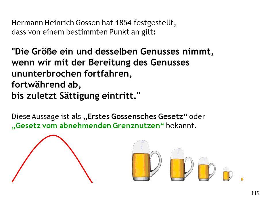 119 Hermann Heinrich Gossen hat 1854 festgestellt, dass von einem bestimmten Punkt an gilt: Die Größe ein und desselben Genusses nimmt, wenn wir mit der Bereitung des Genusses ununterbrochen fortfahren, fortwährend ab, bis zuletzt Sättigung eintritt. Diese Aussage ist als Erstes Gossensches Gesetz oder Gesetz vom abnehmenden Grenznutzen bekannt.