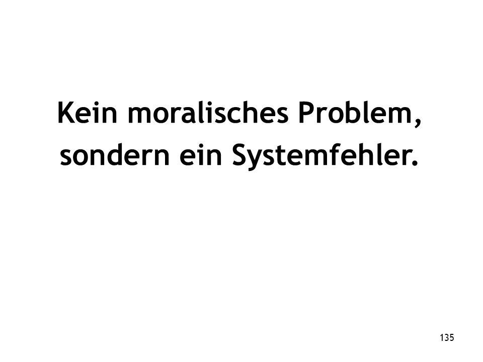 135 Kein moralisches Problem, sondern ein Systemfehler.
