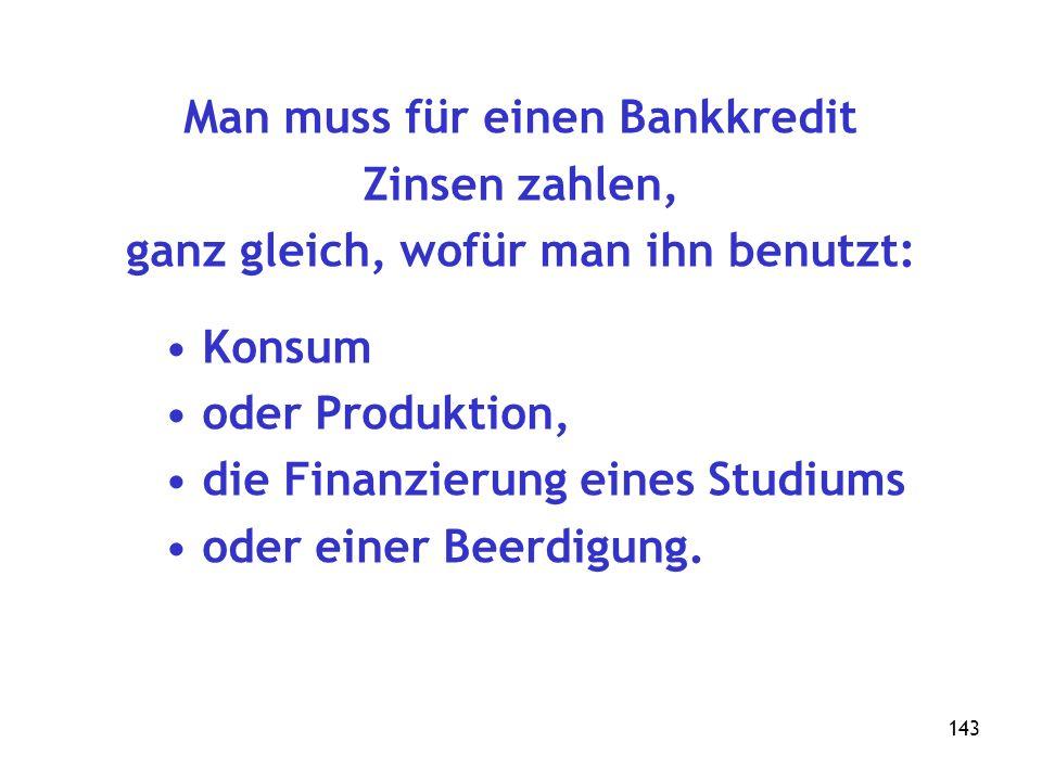 143 Man muss für einen Bankkredit Zinsen zahlen, ganz gleich, wofür man ihn benutzt: Konsum oder Produktion, die Finanzierung eines Studiums oder einer Beerdigung.
