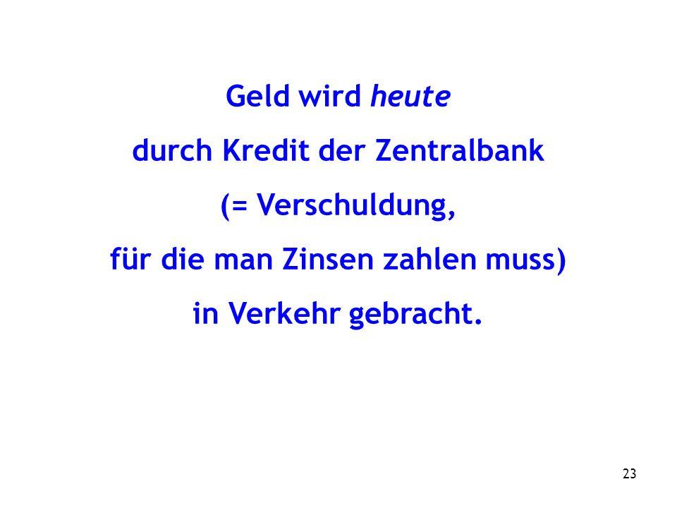23 Geld wird heute durch Kredit der Zentralbank (= Verschuldung, für die man Zinsen zahlen muss) in Verkehr gebracht.