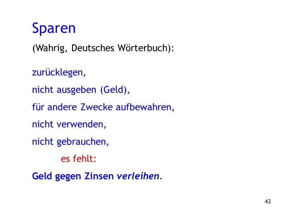 43 Sparen (Wahrig, Deutsches Wörterbuch): zurücklegen, nicht ausgeben (Geld), für andere Zwecke aufbewahren, nicht verwenden, nicht gebrauchen, es fehlt: Geld gegen Zinsen verleihen.