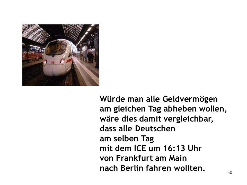 50 Würde man alle Geldvermögen am gleichen Tag abheben wollen, wäre dies damit vergleichbar, dass alle Deutschen am selben Tag mit dem ICE um 16:13 Uhr von Frankfurt am Main nach Berlin fahren wollten.