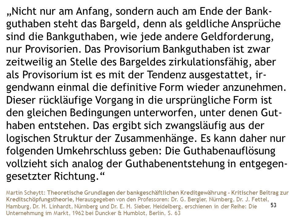 53 Nicht nur am Anfang, sondern auch am Ende der Bank- guthaben steht das Bargeld, denn als geldliche Ansprüche sind die Bankguthaben, wie jede andere Geldforderung, nur Provisorien.