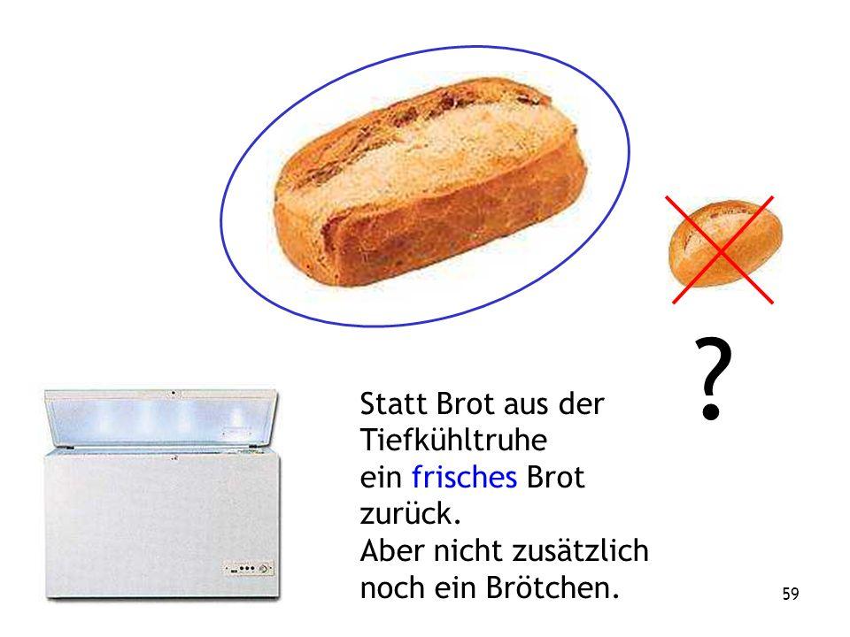59 . Statt Brot aus der Tiefkühltruhe ein frisches Brot zurück.