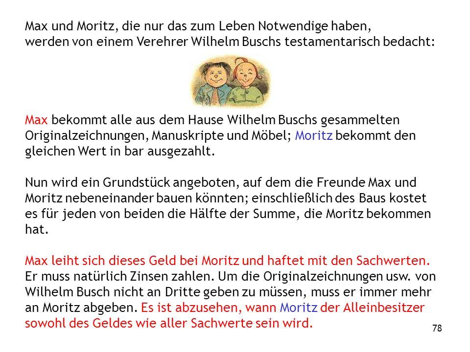 78 Max und Moritz, die nur das zum Leben Notwendige haben, werden von einem Verehrer Wilhelm Buschs testamentarisch bedacht: Max bekommt alle aus dem Hause Wilhelm Buschs gesammelten Originalzeichnungen, Manuskripte und Möbel; Moritz bekommt den gleichen Wert in bar ausgezahlt.