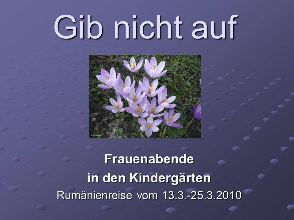 Gib nicht auf Frauenabende in den Kindergärten Rumänienreise vom 13.3.-25.3.2010