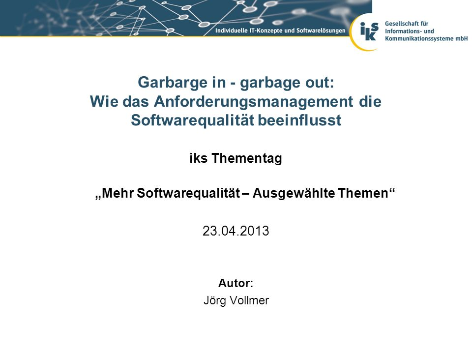 Seite 73 / 75Garbarge in - garbage out: Wie das Anforderungsmanagement die Softwarequalität beeinflusst Folie 9: http://openclipart.org/image/800px/svg_to_png/169415/discussion.png http://openclipart.org/image/800px/svg_to_png/169415/discussion.png http://openclipart.org/image/800px/svg_to_png/169418/go-round.png Folie 13: http://www.clker.com/cliparts/7/1/a/f/11949851591518961590dodge_neon_green_ganson.svg.med.png http://www.clker.com/cliparts/7/1/a/f/11949851591518961590dodge_neon_green_ganson.svg.med.png Folie 19: http://www.clker.com/clipart-15442.html http://www.clker.com/clipart-15442.html Folie 29: http://upload.wikimedia.org/wikipedia/commons/thumb/d/d0/Lage-_und_Verhältnisbestimmung_Zahn.jpg/ http://upload.wikimedia.org/wikipedia/commons/thumb/d/d0/Lage-_und_Verhältnisbestimmung_Zahn.jpg/ 800px-Lage-_und_Verhältnisbestimmung_Zahn.jpg Folie 32: http://openclipart.org/detail/1956/santa-and-his-bag-by-johnny_automatic http://openclipart.org/detail/1956/santa-and-his-bag-by-johnny_automatic Folie 33: http://www.wpclipart.com/people/children/girls/girls_3/girl_with_pigtails.png.html http://www.wpclipart.com/people/children/girls/girls_3/girl_with_pigtails.png.html http://www.wpclipart.com/people/children/boys/little_boy.png.html http://www.wpclipart.com/holiday/Christmas/gifts/gift_box_silver.png.html http://www.wpclipart.com/holiday/Christmas/gifts/gift_black.png.html … Bildernachweise