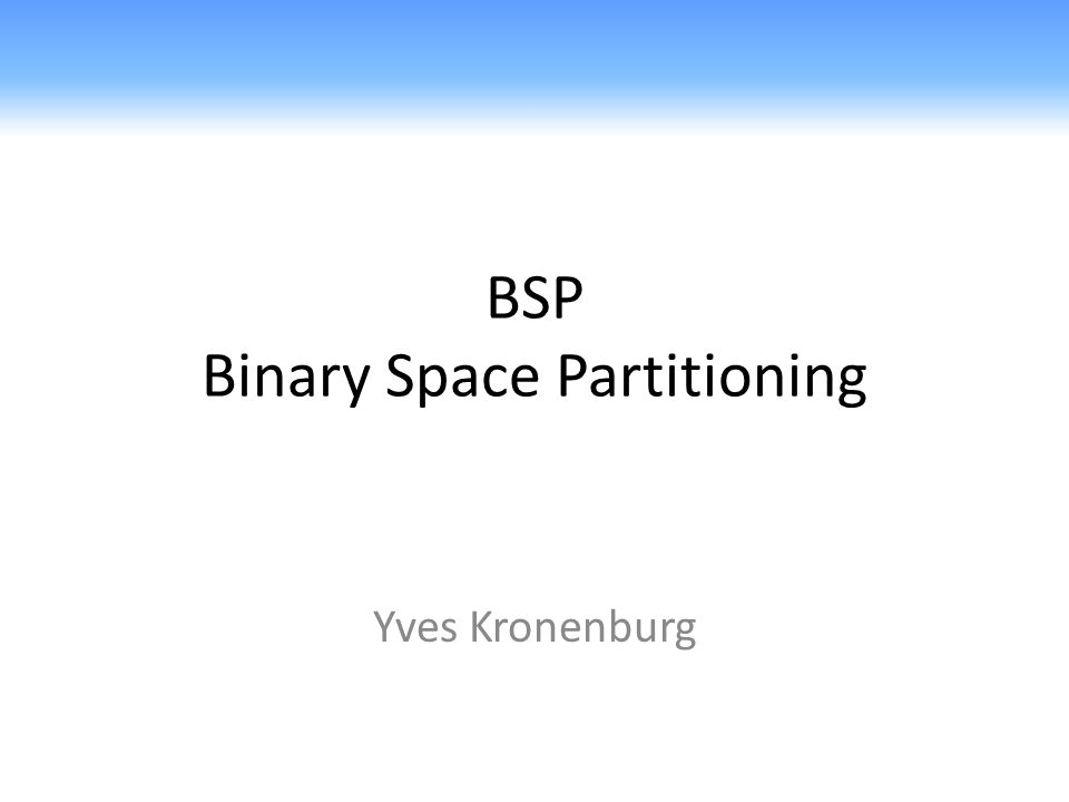 BSP Binary Space Partitioning Yves Kronenburg