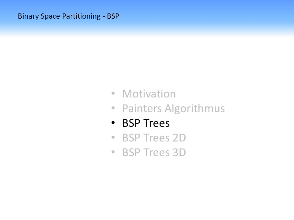 Binary Space Partitioning - BSP Motivation Painters Algorithmus BSP Trees BSP Trees 2D BSP Trees 3D