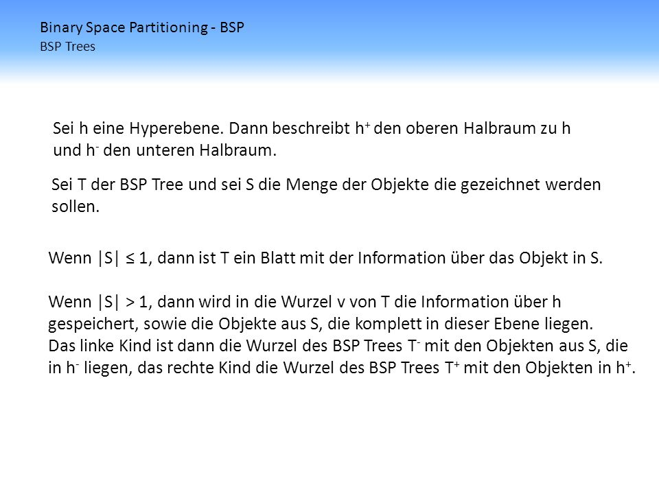 Binary Space Partitioning - BSP BSP Trees Sei h eine Hyperebene. Dann beschreibt h + den oberen Halbraum zu h und h - den unteren Halbraum. Sei T der