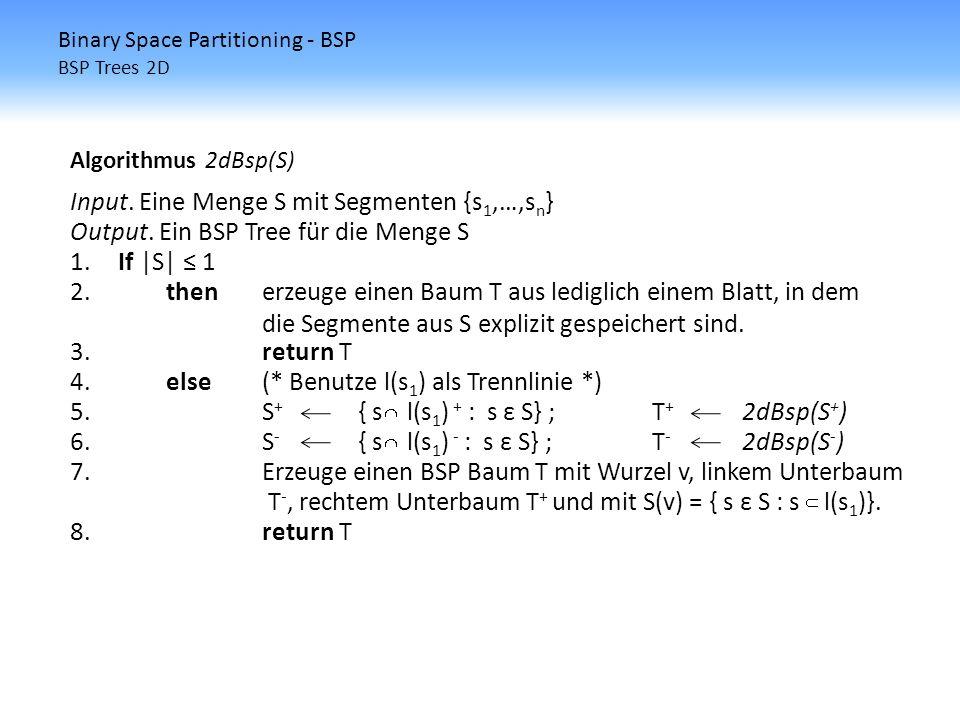 Binary Space Partitioning - BSP BSP Trees 2D Algorithmus 2dBsp(S) Input. Eine Menge S mit Segmenten {s 1,…,s n } Output. Ein BSP Tree für die Menge S