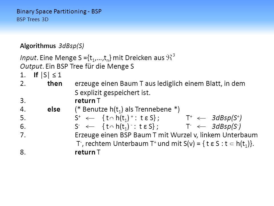 Algorithmus 3dBsp(S) Input. Eine Menge S ={t 1,…,t n } mit Dreicken aus Output. Ein BSP Tree für die Menge S 1.If |S| 1 2.thenerzeuge einen Baum T aus