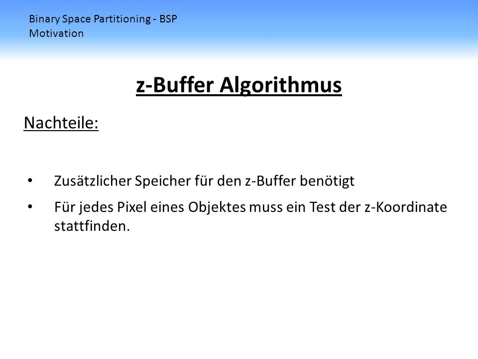 Binary Space Partitioning - BSP Motivation z-Buffer Algorithmus Nachteile: Zusätzlicher Speicher für den z-Buffer benötigt Für jedes Pixel eines Objek