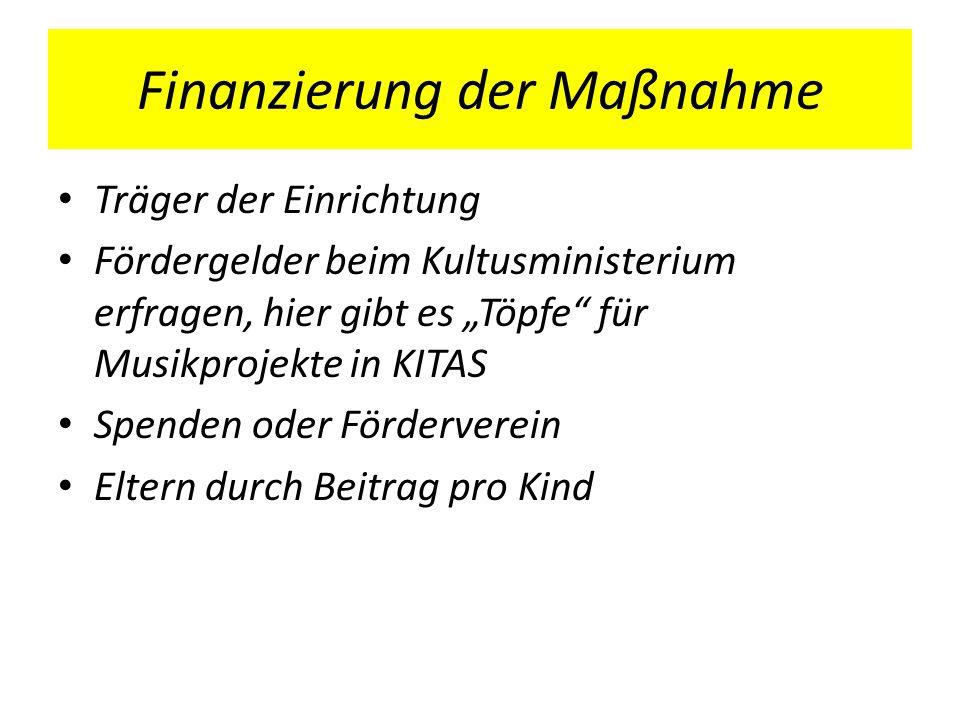 Finanzierung der Maßnahme Träger der Einrichtung Fördergelder beim Kultusministerium erfragen, hier gibt es Töpfe für Musikprojekte in KITAS Spenden o