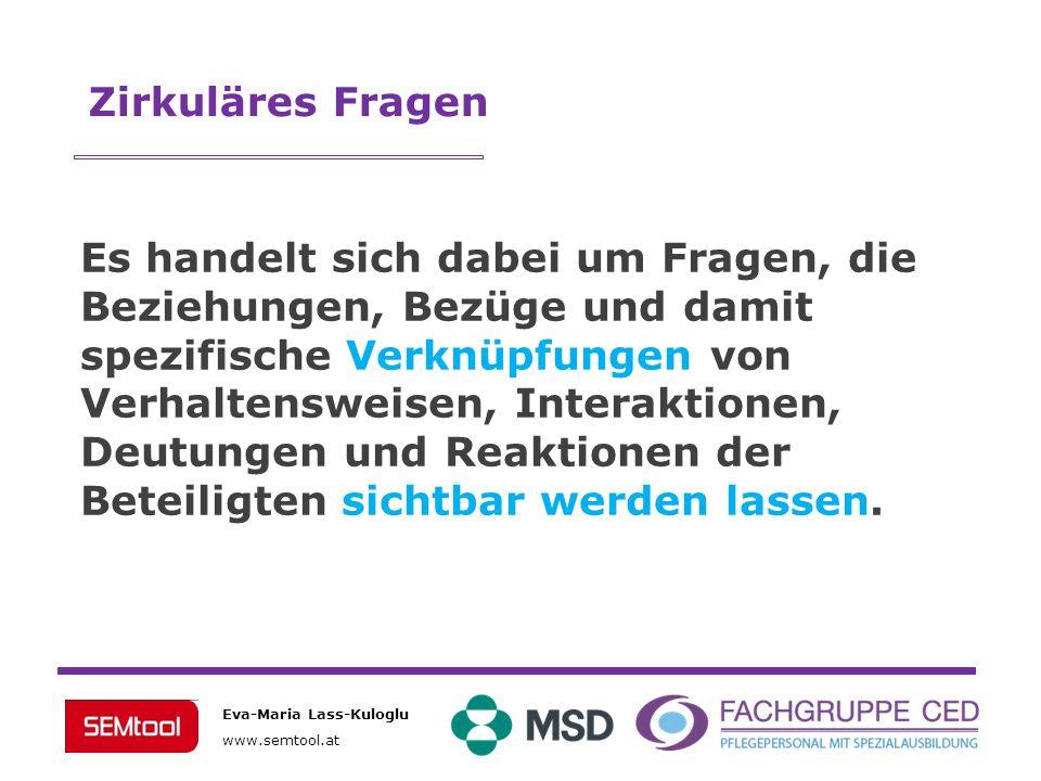 Eva-Maria Lass-Kuloglu www.semtool.at Zirkuläres Fragen Es handelt sich dabei um Fragen, die Beziehungen, Bezüge und damit spezifische Verknüpfungen v