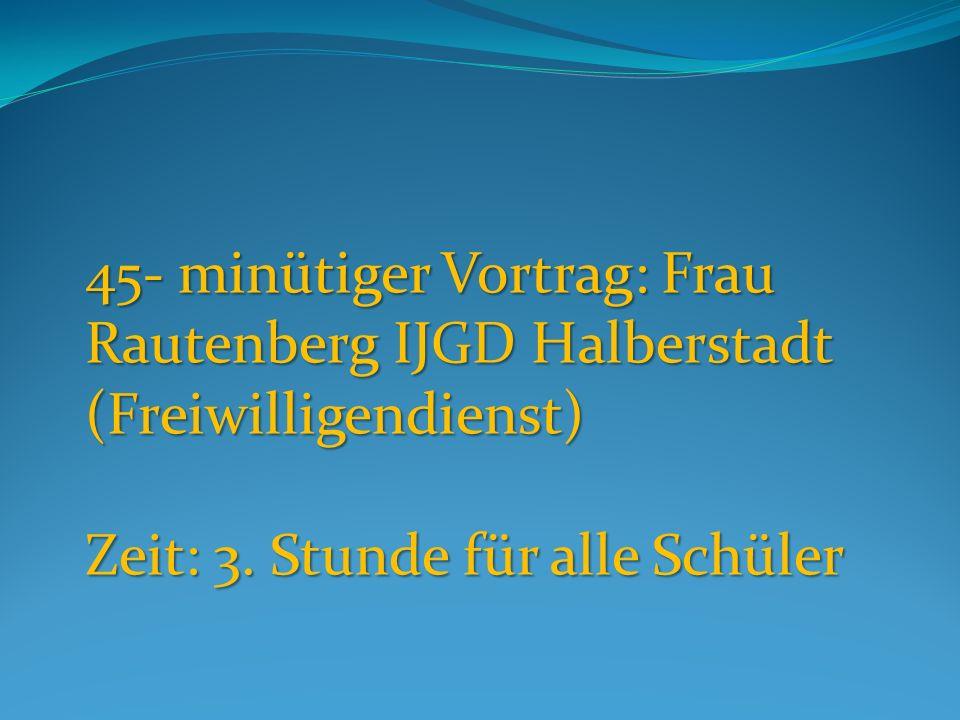 45- minütiger Vortrag: Frau Rautenberg IJGD Halberstadt (Freiwilligendienst) Zeit: 3.