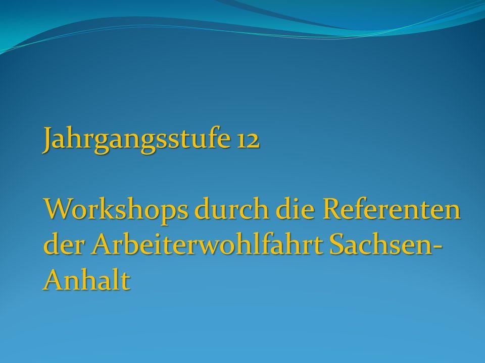 Jahrgangsstufe 12 Workshops durch die Referenten der Arbeiterwohlfahrt Sachsen- Anhalt