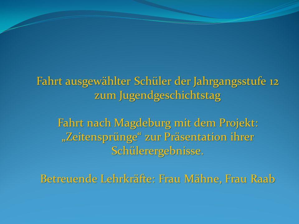 Fahrt ausgewählter Schüler der Jahrgangsstufe 12 zum Jugendgeschichtstag Fahrt nach Magdeburg mit dem Projekt: Zeitensprünge zur Präsentation ihrer Schülerergebnisse.
