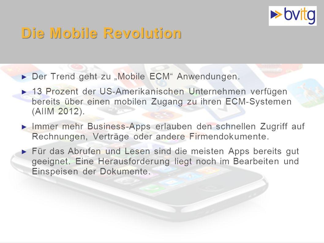 9 Die Mobile Revolution Der Trend geht zu Mobile ECM Anwendungen. 13 Prozent der US-Amerikanischen Unternehmen verfügen bereits über einen mobilen Zug