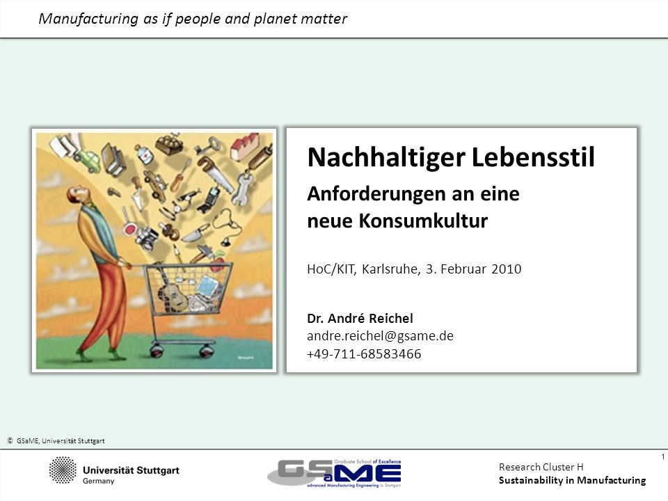 © GSaME, Universität Stuttgart 1 Research Cluster H Sustainability in Manufacturing Manufacturing as if people and planet matter Nachhaltiger Lebensstil Anforderungen an eine neue Konsumkultur HoC/KIT, Karlsruhe, 3.
