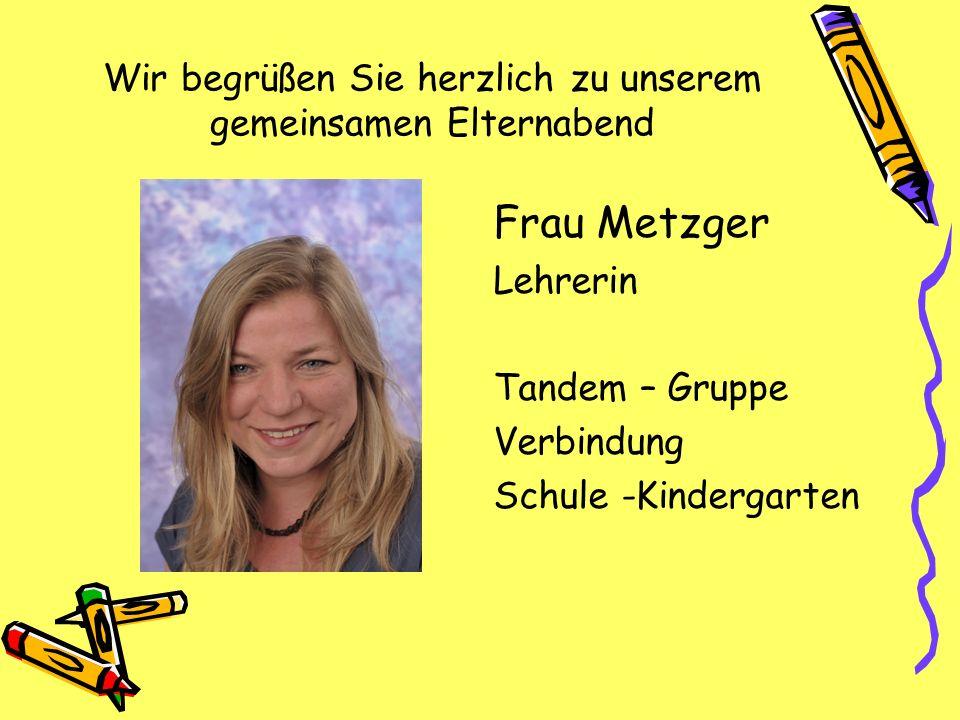 Wir begrüßen Sie herzlich zu unserem gemeinsamen Elternabend Frau Metzger Lehrerin Tandem – Gruppe Verbindung Schule -Kindergarten
