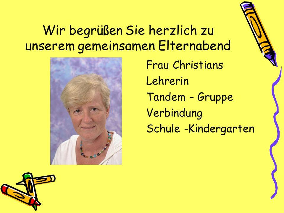 Wir begrüßen Sie herzlich zu unserem gemeinsamen Elternabend Frau Christians Lehrerin Tandem - Gruppe Verbindung Schule -Kindergarten