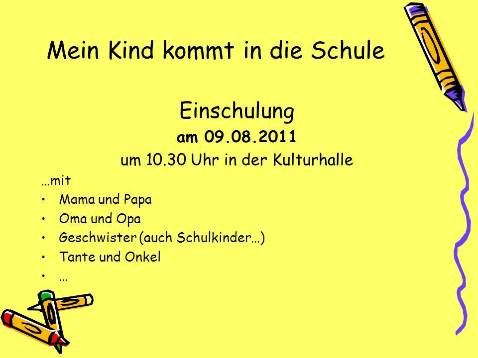 Mein Kind kommt in die Schule Einschulung am 09.08.2011 um 10.30 Uhr in der Kulturhalle …mit Mama und Papa Oma und Opa Geschwister (auch Schulkinder…)
