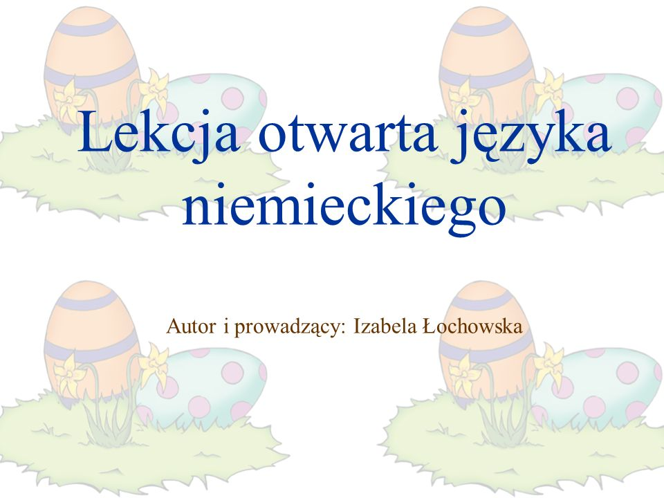 Lekcja otwarta języka niemieckiego Autor i prowadzący: Izabela Łochowska