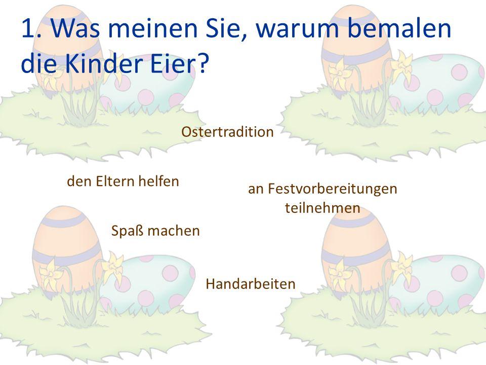 1. Was meinen Sie, warum bemalen die Kinder Eier? den Eltern helfen Spaß machen an Festvorbereitungen teilnehmen Ostertradition Handarbeiten