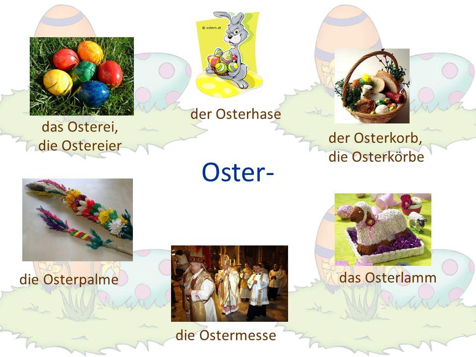 Oster- der Osterkorb, die Osterkörbe das Osterei, die Ostereier das Osterlamm der Osterhase die Osterpalme die Ostermesse