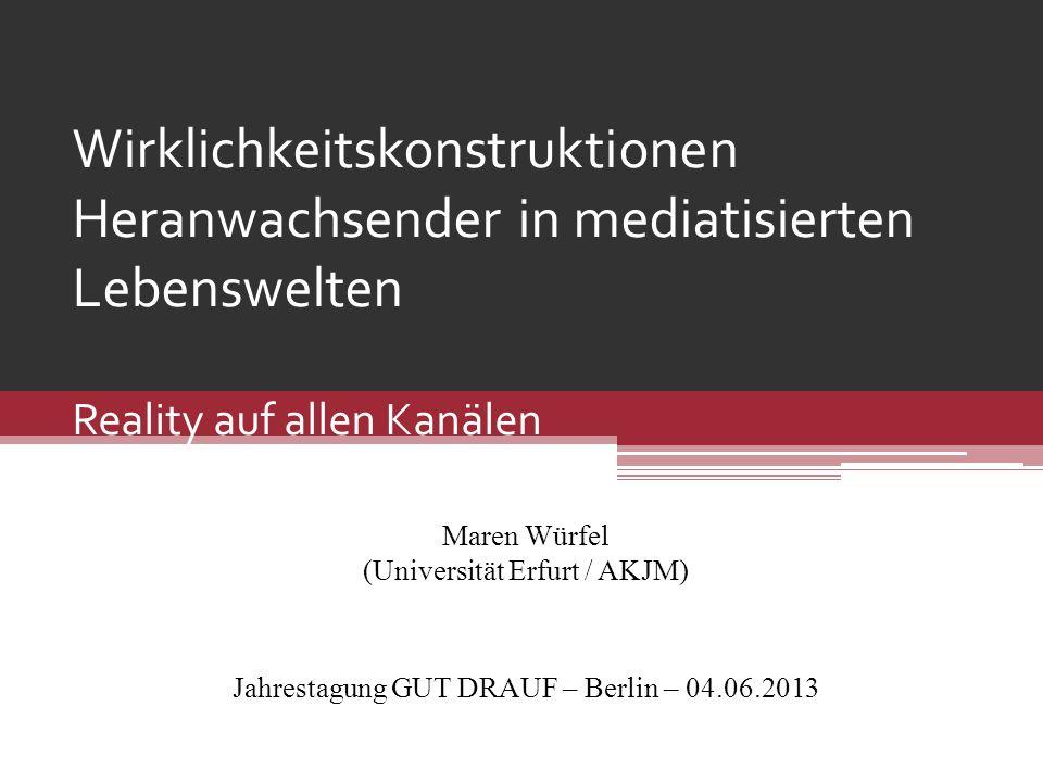 Wirklichkeitskonstruktionen Heranwachsender in mediatisierten Lebenswelten Reality auf allen Kanälen Maren Würfel (Universität Erfurt / AKJM) Jahresta
