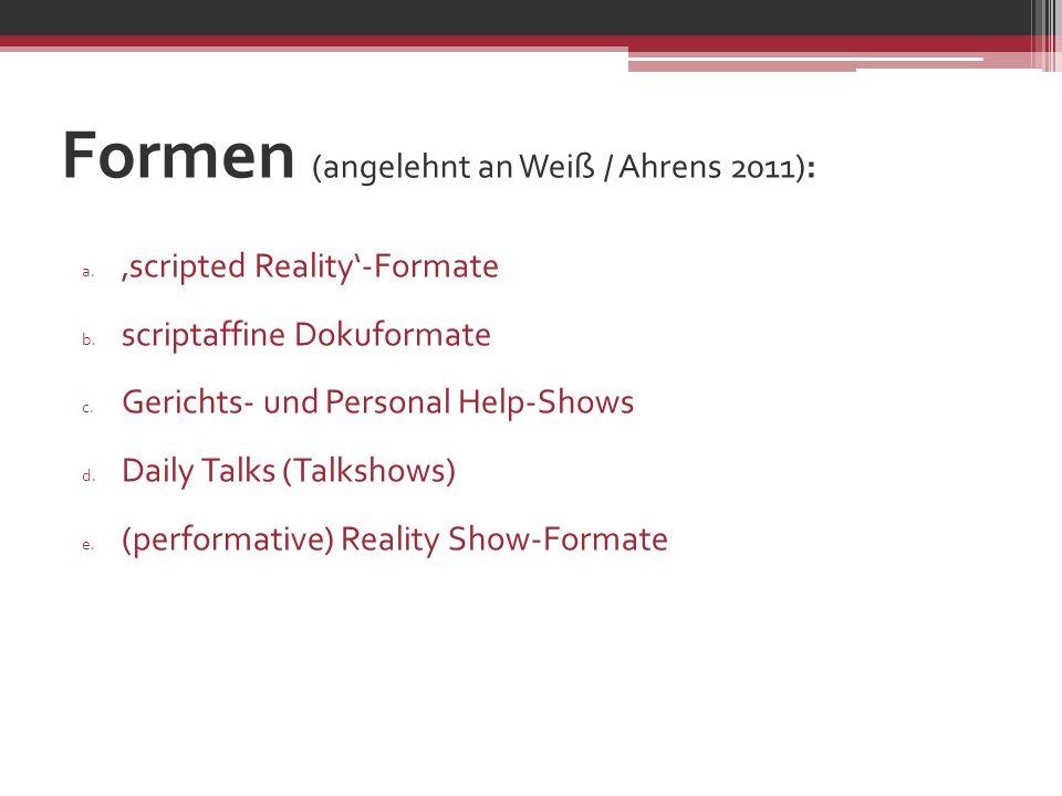 Formen (angelehnt an Weiß / Ahrens 2011): a. scripted Reality-Formate b. scriptaffine Dokuformate c. Gerichts- und Personal Help-Shows d. Daily Talks