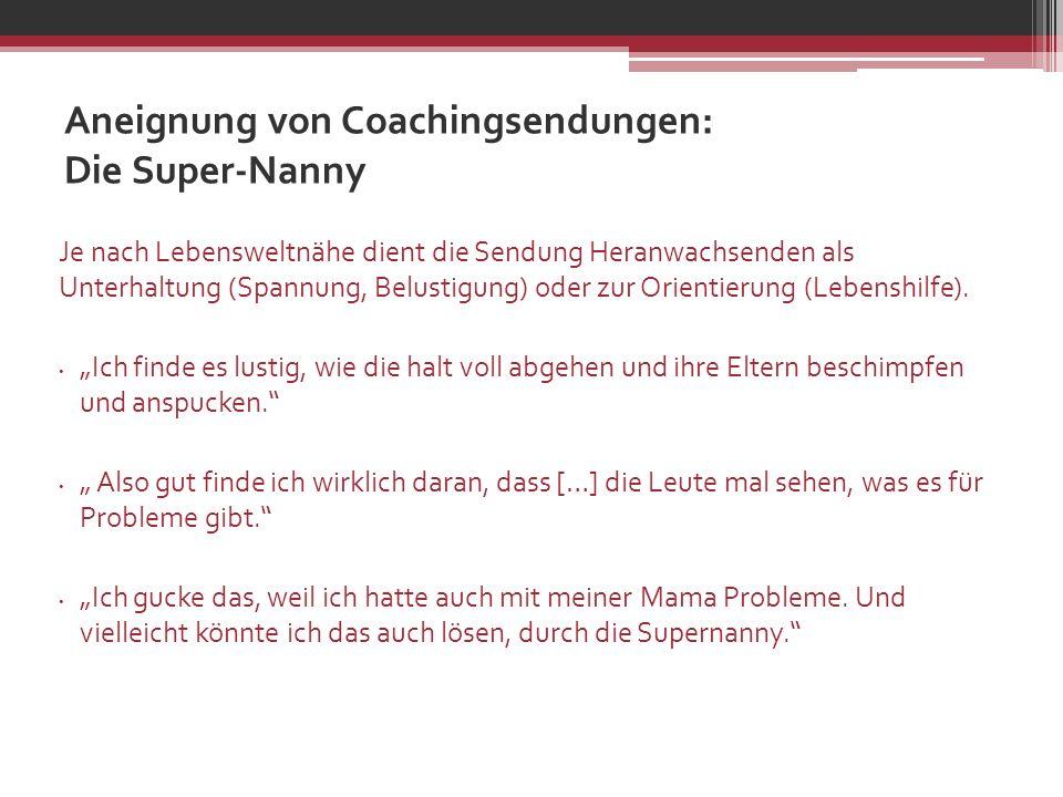Aneignung von Coachingsendungen: Die Super-Nanny Je nach Lebensweltnähe dient die Sendung Heranwachsenden als Unterhaltung (Spannung, Belustigung) ode