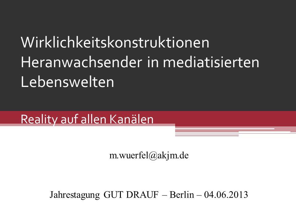 Wirklichkeitskonstruktionen Heranwachsender in mediatisierten Lebenswelten Reality auf allen Kanälen m.wuerfel@akjm.de Jahrestagung GUT DRAUF – Berlin